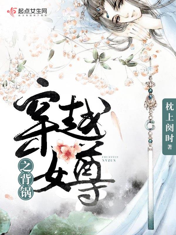 穿越女尊之背锅(主角舒曼花生米)章节列表小说完本