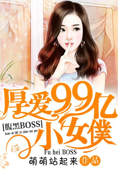 腹黑BOSS:厚爱99亿小女仆