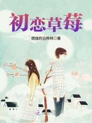 初恋草莓完整版大结局章节目录 王晓晨孙如龙免费试读完整版