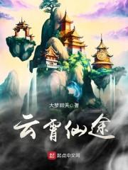 【云霄仙途无弹窗章节目录】主角秦云阿婆