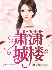 《萧潇城楼》主角萧潇老萧最新章节章节列表在线阅读