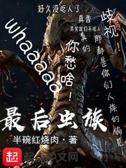 【最后虫群精彩章节章节目录】主角万夫长王虫