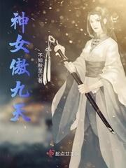 《神女傲九天》主角修仙母爱无弹窗章节目录