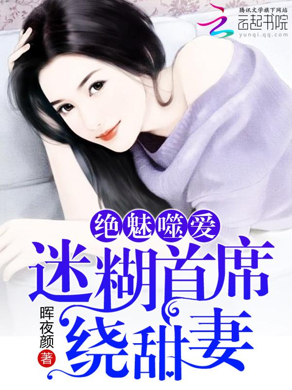 绝魅噬爱:迷糊首席绕甜妻