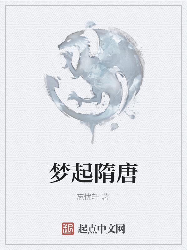 《梦起隋唐》主角颜羽子川在线试读全文阅读无弹窗