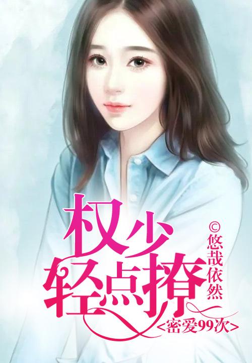 《密爱99次:权少轻点撩》主角顾文鸢小姑娘完本免费试读完结版