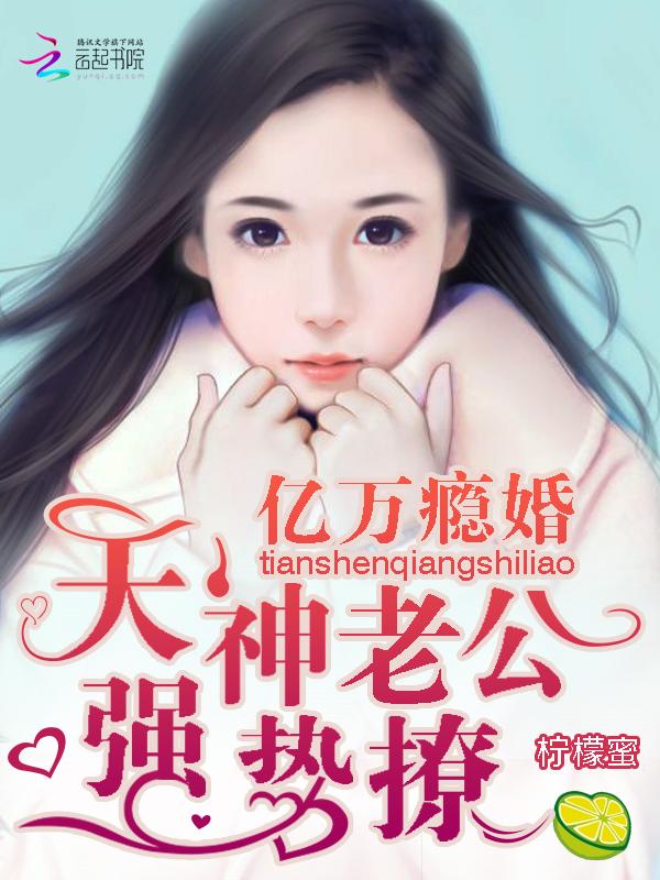 【亿万瘾婚:天神老公,强势撩!章节列表在线试读】主角王牛皮糖
