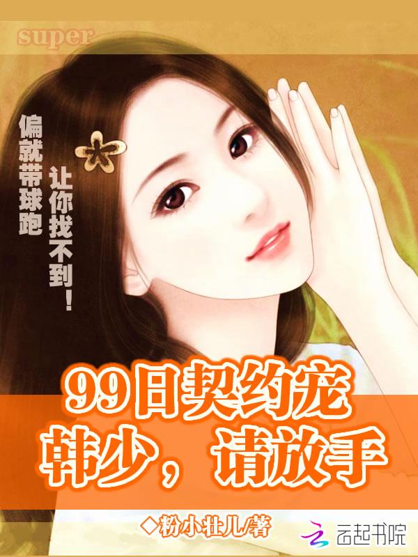 99日契约宠:韩少,请放手